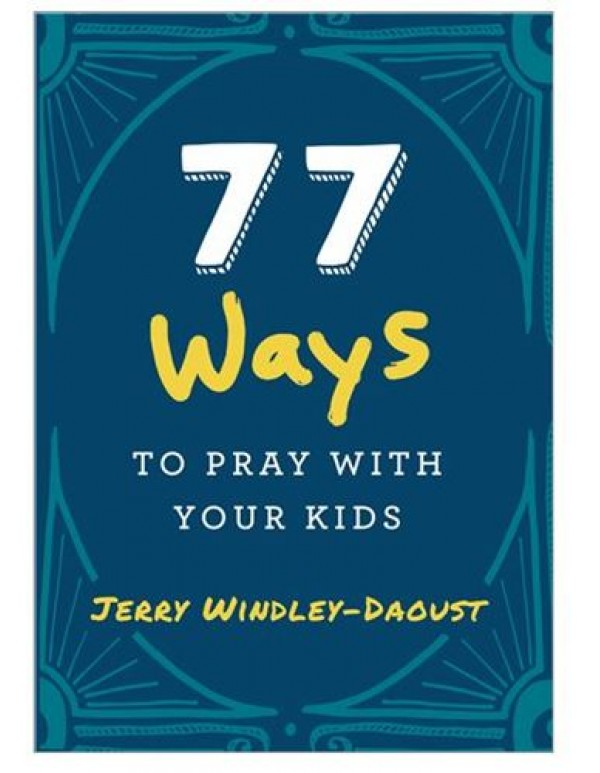 77 ways to pray with your kids - Jerry Windley-Daoust